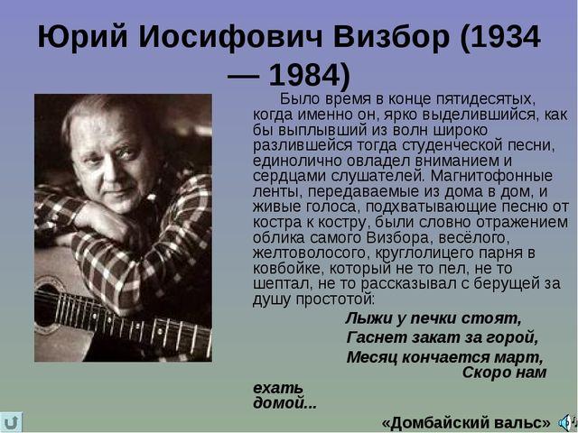 Юрий Иосифович Визбор (1934— 1984) Было время в конце пятидесятых, когда имен...