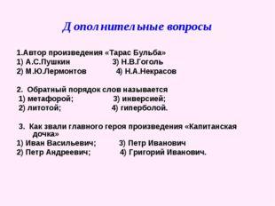 Дополнительные вопросы 1.Автор произведения «Тарас Бульба» 1) А.С.Пушкин 3) Н