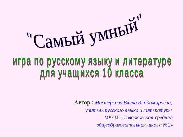 Автор : Мастеркова Елена Владимировна, учитель русского языка и литературы МК...