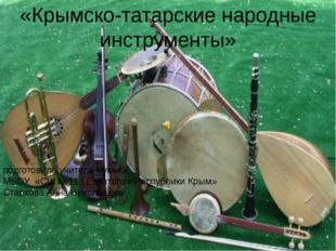 «Крымско-татарские народные инструменты» подготовила учитель музыки МБОУ «СШ