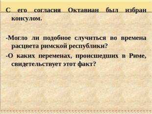 С его согласия Октавиан был избран консулом. -Могло ли подобное случиться во