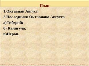 План 1.Октавиан Август. 2.Наследники Октавиана Августа а)Тиберий; б) Калигула
