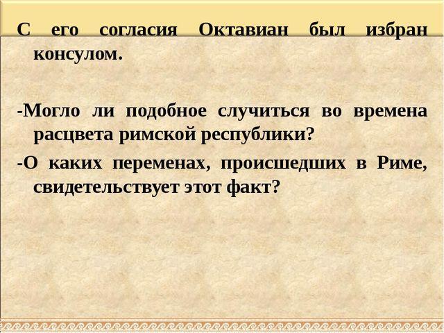 С его согласия Октавиан был избран консулом. -Могло ли подобное случиться во...