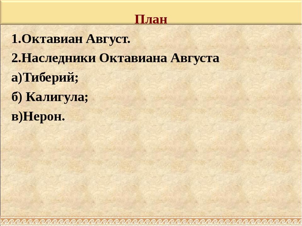 План 1.Октавиан Август. 2.Наследники Октавиана Августа а)Тиберий; б) Калигула...