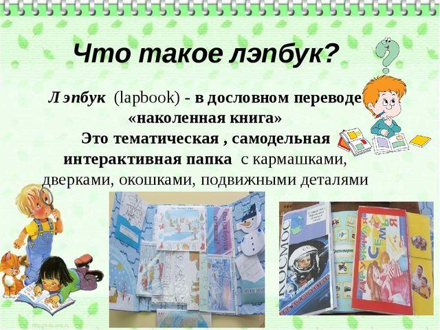Что такое лэпбук? Лэпбук (lapbook) - в дословном переводе «наколенная книга...