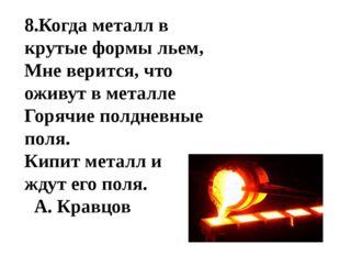 8.Когда металл в крутые формы льем, Мне верится, что оживут в металле Горячие
