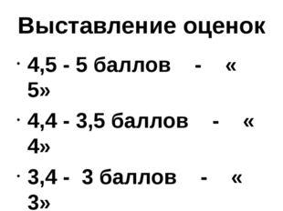 Выставление оценок 4,5 - 5 баллов - « 5» 4,4 - 3,5 баллов - « 4» 3,4 - 3 балл