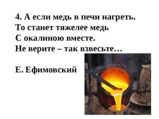 4. А если медь в печи нагреть. То станет тяжелее медь С окалиною вместе. Не в