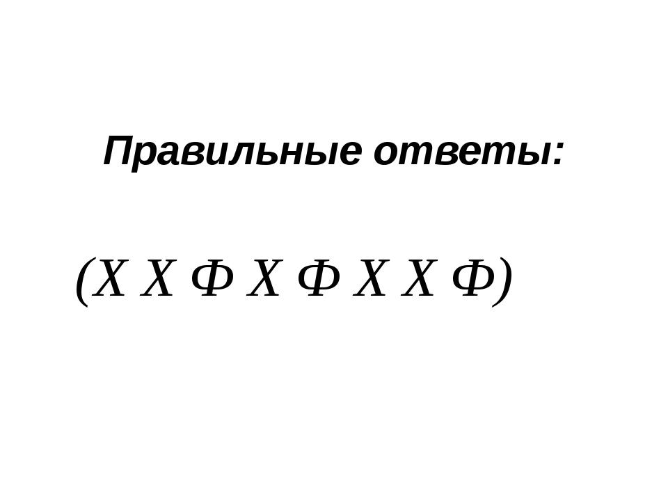 Правильные ответы: (Х Х Ф Х Ф Х Х Ф)