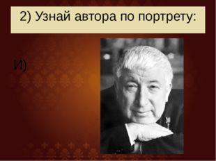 2) Узнай автора по портрету: И)
