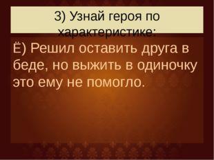 3) Узнай героя по характеристике: Ё) Решил оставить друга в беде, но выжить в