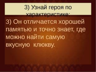 3) Узнай героя по характеристике: З) Он отличается хорошей памятью и точно зн