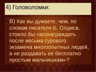 4) Головоломки: В) Как вы думаете, чем, по словам писателя Б. Олдиса, стоило
