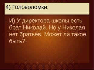 4) Головоломки: И) У директора школы есть брат Николай. Но у Николая нет брат