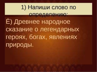 1) Напиши слово по определению: Ё) Древнее народное сказание о легендарных ге