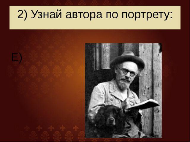 2) Узнай автора по портрету: Е)