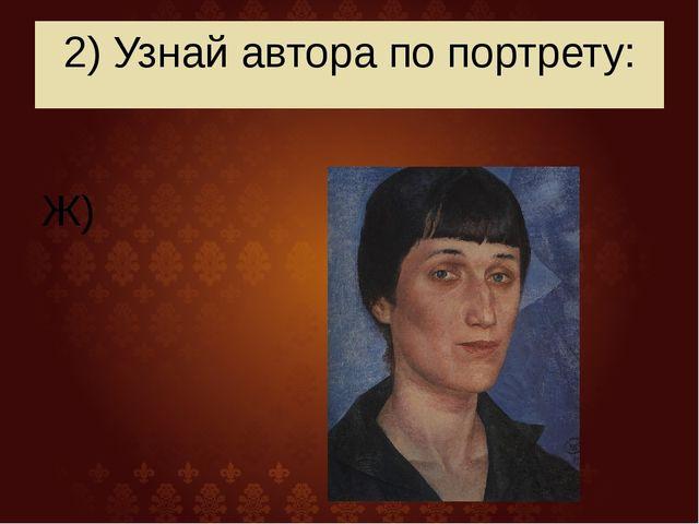 2) Узнай автора по портрету: Ж)