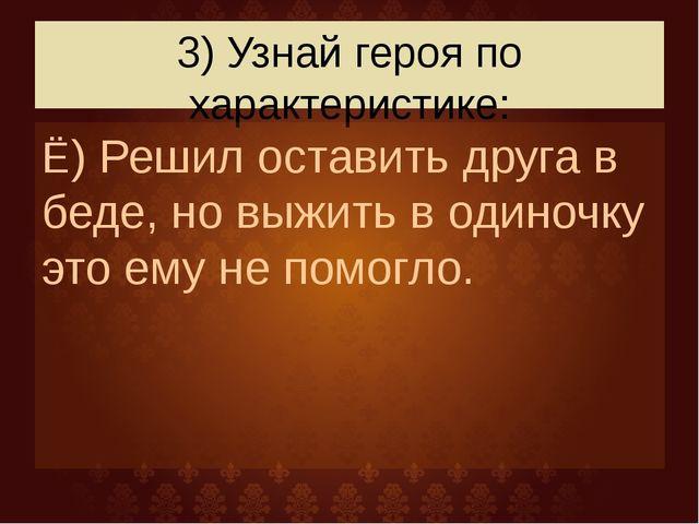 3) Узнай героя по характеристике: Ё) Решил оставить друга в беде, но выжить в...