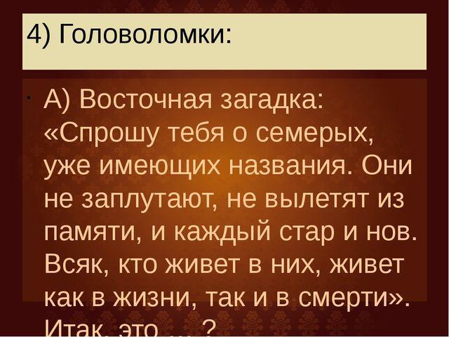 4) Головоломки: А) Восточная загадка: «Спрошу тебя о семерых, уже имеющих наз...