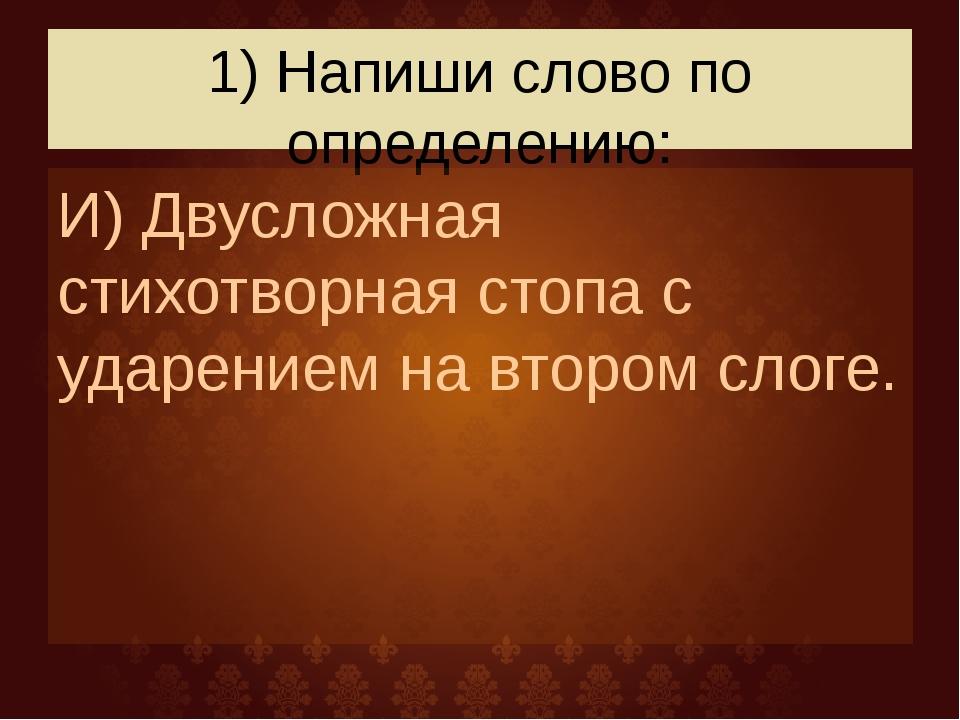 1) Напиши слово по определению: И) Двусложная стихотворная стопа с ударением...