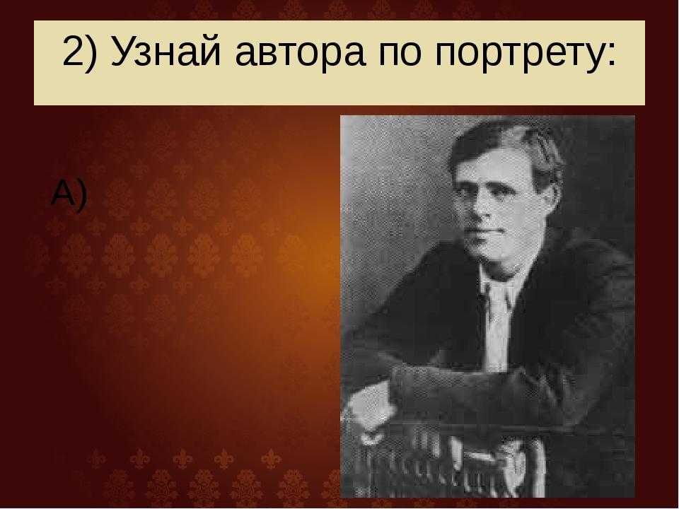 2) Узнай автора по портрету: А)