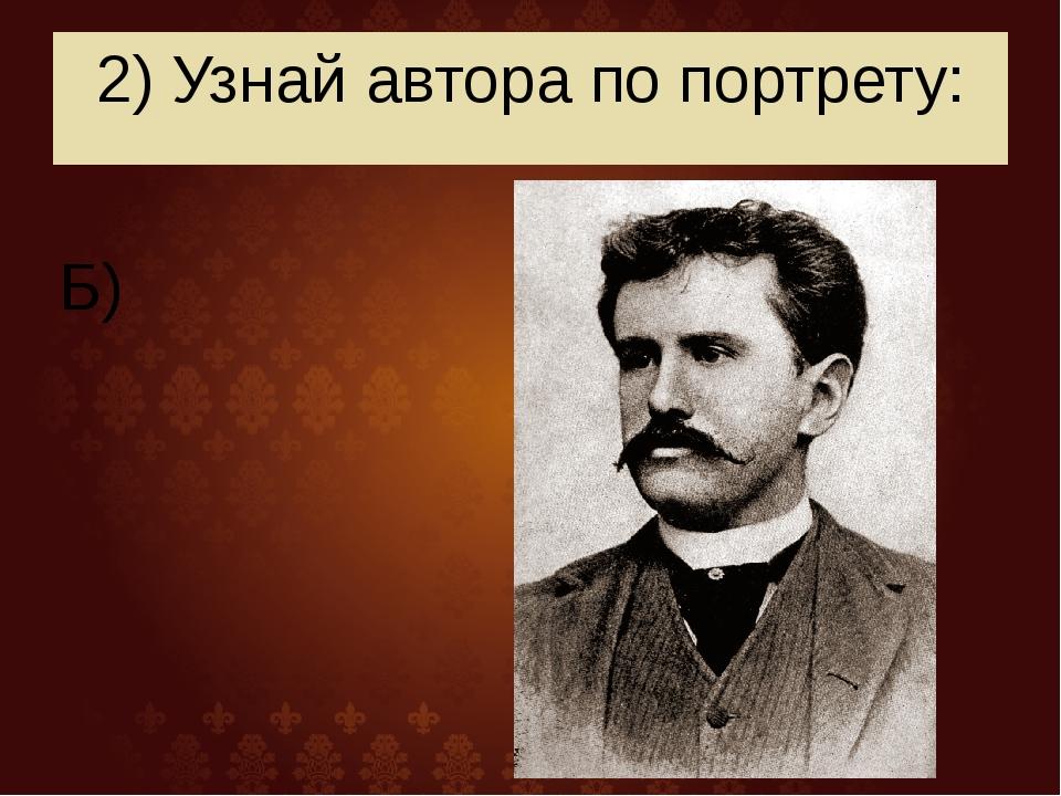 2) Узнай автора по портрету: Б)