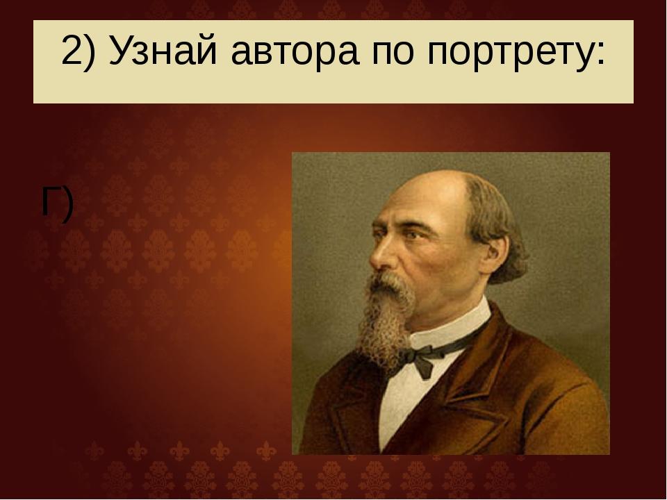 2) Узнай автора по портрету: Г)