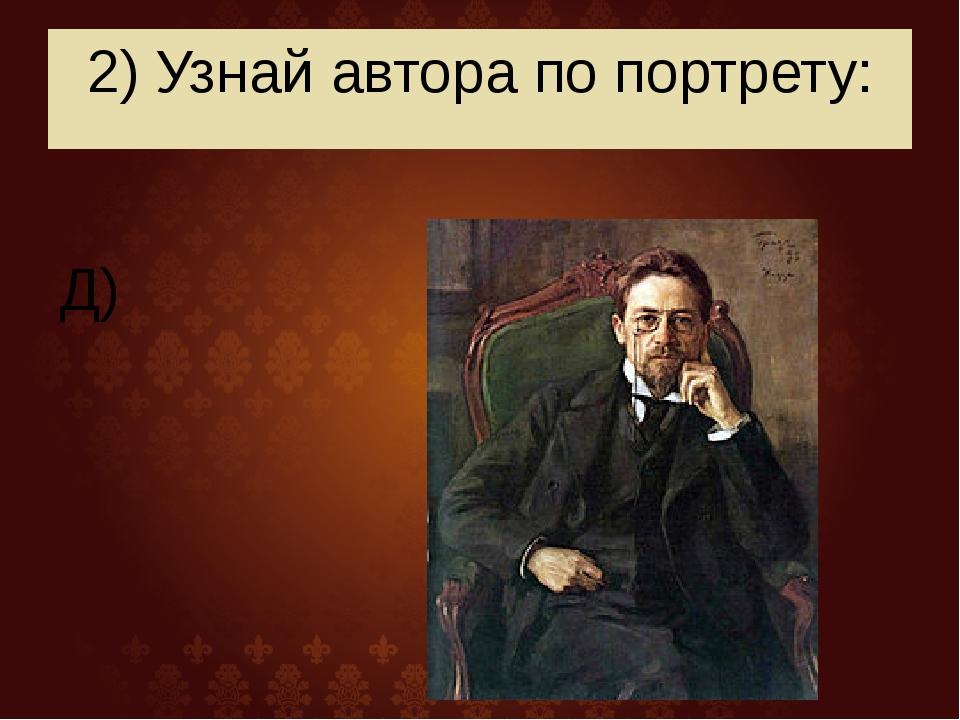 2) Узнай автора по портрету: Д)