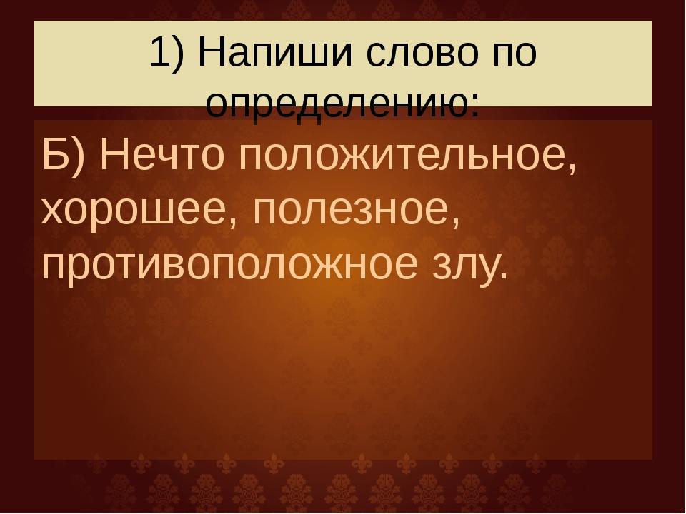 1) Напиши слово по определению: Б) Нечто положительное, хорошее, полезное, пр...