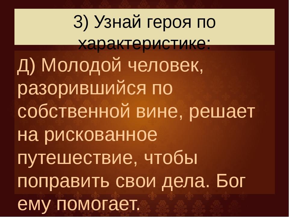 3) Узнай героя по характеристике: Д) Молодой человек, разорившийся по собстве...