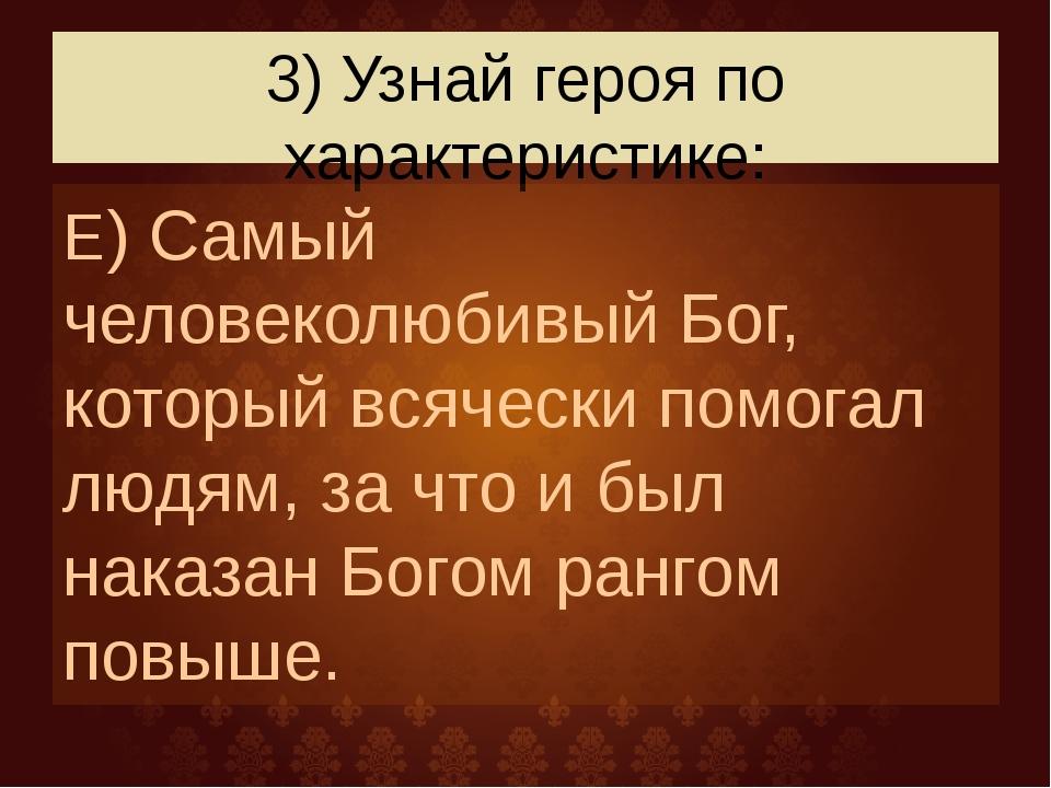 3) Узнай героя по характеристике: Е) Самый человеколюбивый Бог, который всяче...