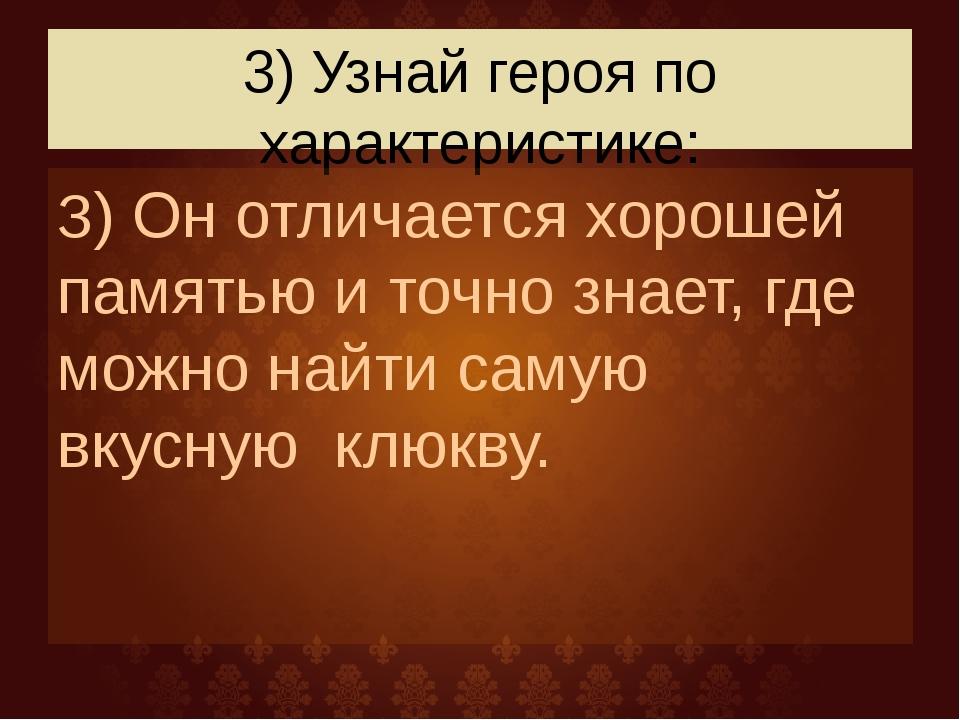 3) Узнай героя по характеристике: З) Он отличается хорошей памятью и точно зн...