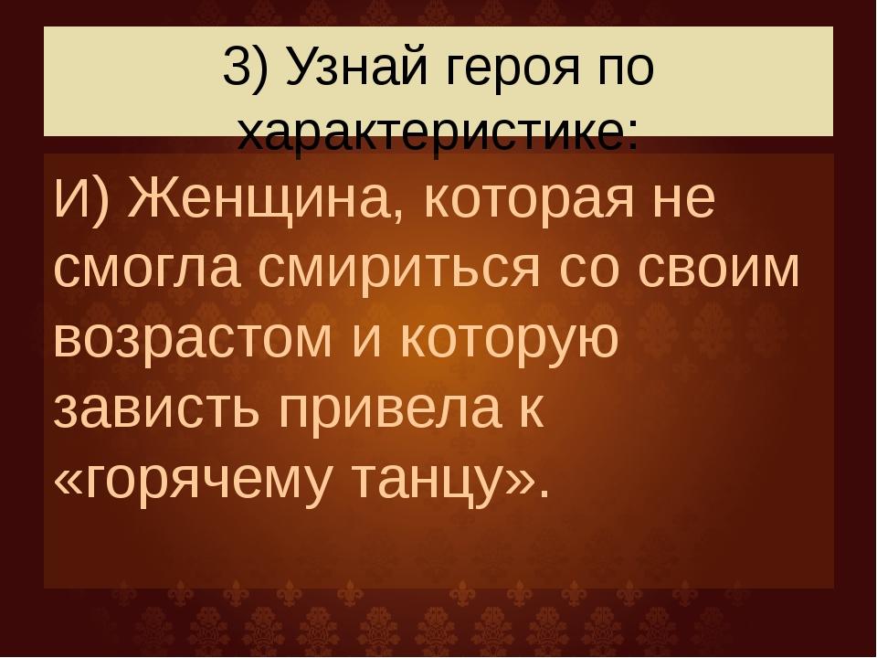 3) Узнай героя по характеристике: И) Женщина, которая не смогла смириться со...