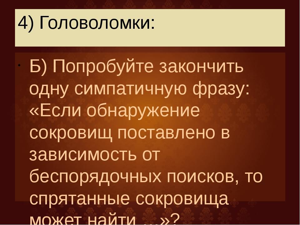 4) Головоломки: Б) Попробуйте закончить одну симпатичную фразу: «Если обнаруж...