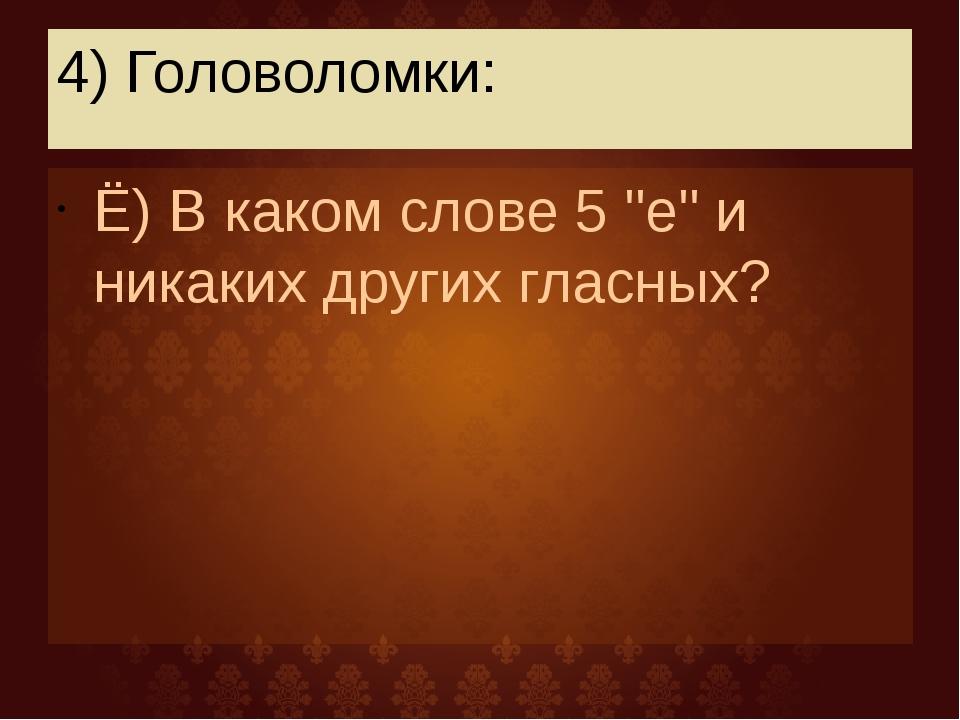 """4) Головоломки: Ё) В каком слове 5 """"е"""" и никаких других гласных?"""