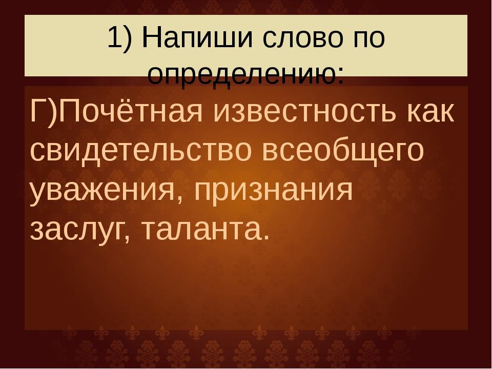 1) Напиши слово по определению: Г)Почётная известность как свидетельство всео...