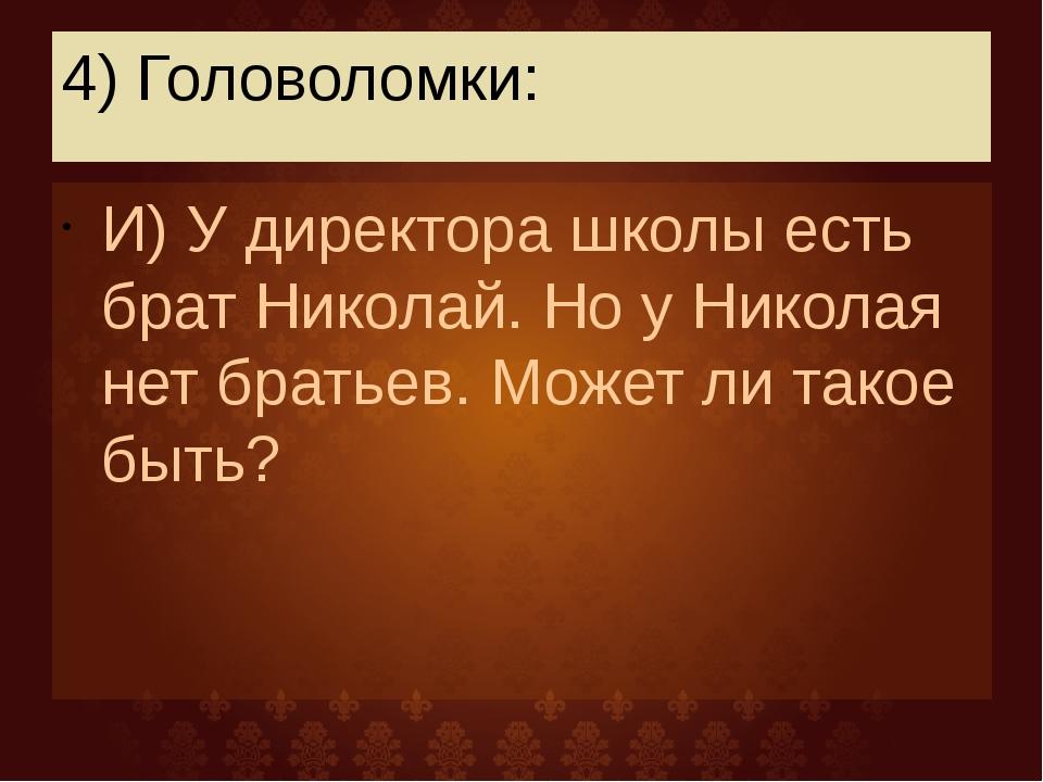 4) Головоломки: И) У директора школы есть брат Николай. Но у Николая нет брат...