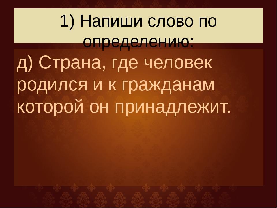 1) Напиши слово по определению: д) Страна, где человек родился и к гражданам...