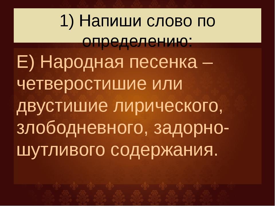 1) Напиши слово по определению: Е) Народная песенка –четверостишие или двусти...