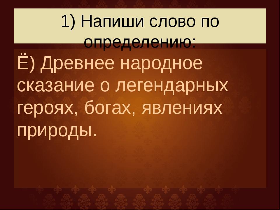 1) Напиши слово по определению: Ё) Древнее народное сказание о легендарных ге...