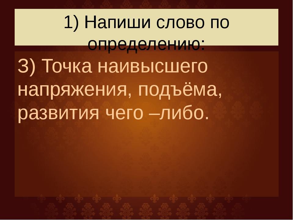 1) Напиши слово по определению: З) Точка наивысшего напряжения, подъёма, разв...