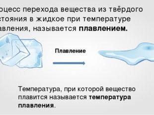 Плавление Процесс перехода вещества из твёрдого состояния в жидкое при темпер