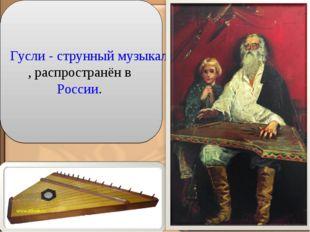 Гусли - струнный музыкальный инструмент, распространён в России.