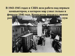 В 1943-1945 годах в США шла работа над первым компьютером, о котором мир узн