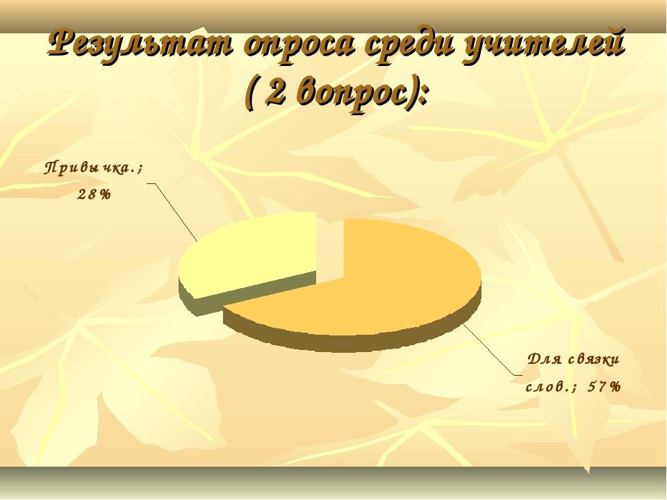 Результат опроса среди учителей ( 2 вопрос):