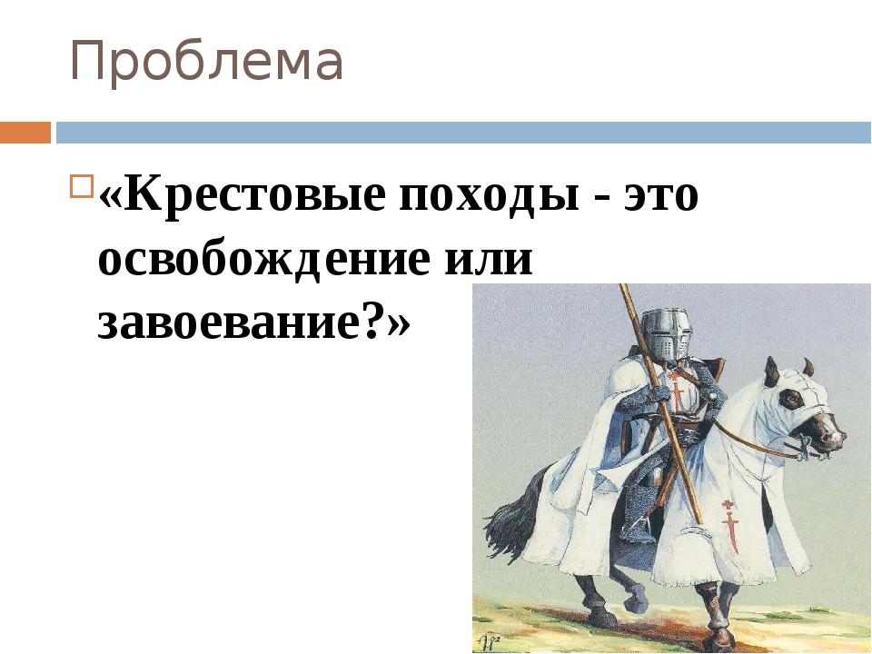Проблема «Крестовые походы - это освобождение или завоевание?»