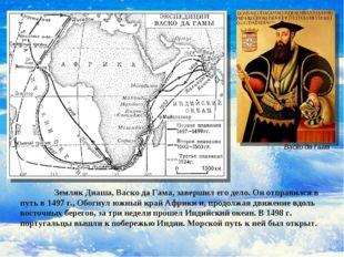Земляк Диаша, Васко да Гама, завершил его дело. Он отправился в путь в 1497