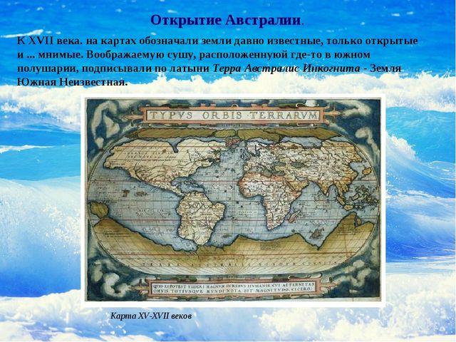 К XVII века. на картах обозначали земли давно известные, только открытые и .....