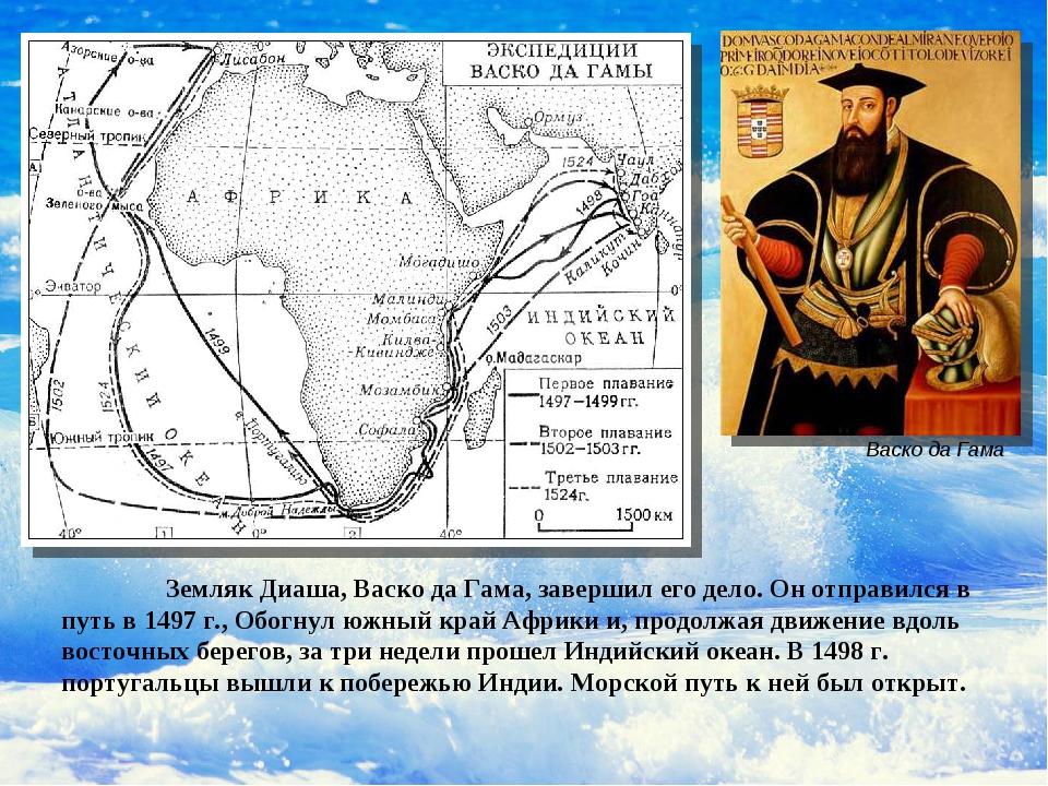 Земляк Диаша, Васко да Гама, завершил его дело. Он отправился в путь в 1497...