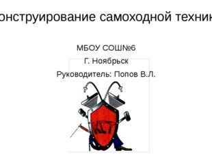 Конструирование самоходной техники МБОУ СОШ№6 Г. Ноябрьск Руководитель: Попов